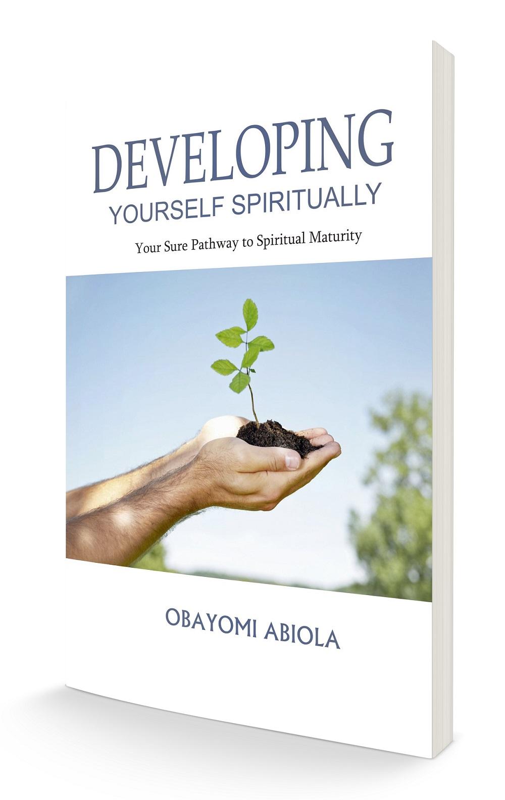 DEVELOPING YOURSELF SPIRITUALLY: YOUR SURE PATHWAY TO SPIRITUAL MATURITY